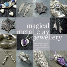 Magical Metal Clay Jewellery : Amazingly Simple No-Kiln Techniques for Making Beautiful Jewellery, Paperback