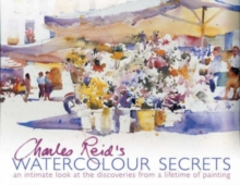 Charles Reid's Watercolour Secrets : An Intimate Look at the Discoveries from a Lifetime of Painting, Paperback Book