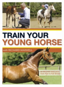 Train Your Young Horse with Richard Maxwell : A Complete Equine Education from Foal to Full Grown, Hardback