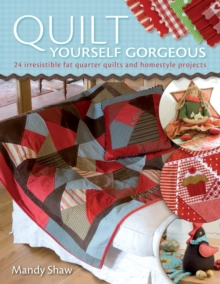 Quilt Yourself Gorgeous : 21 Irresistible Fat Quarter Quilts and Homestyle Projects, Paperback