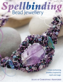 Spellbinding Bead Jewellery : Create Enchanting Jewellery Inspired by Myth and Magic, Paperback