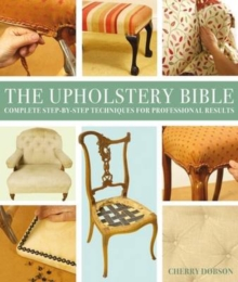 The Upholstery Bible : Complete Step-by-Step Techniques for Professional Results, Paperback Book