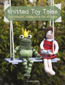 Knitted Toy Tales : Irresistible Characters for All Ages, Paperback