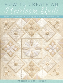 How to Create an Heirloom Quilt : Learn Over 30 Machine Techniques to Build a Beautiful Quilt, Paperback