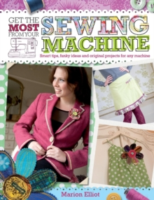 Get the Most from Your Sewing Machine : Smart Tips, Funky Ideas and Original Projects for Any Machine, Paperback