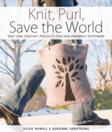 Knit, Purl, Save the World : Fabulous Knit and Crochet Projects for Eco-Friendly Stitchers, Paperback