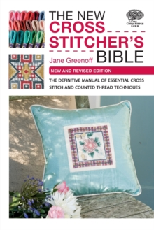 The New Cross Stitcher's Bible : The Definitive Manual of Essential Cross Stitch and Counted Thread Techniques, Paperback