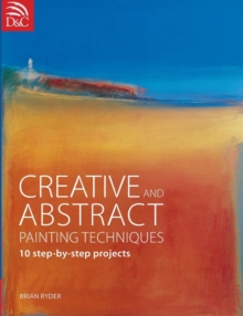 Creative and Abstract Painting Techniques : 10 Step-by-Step Projects, Paperback