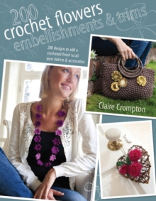 200 Crochet Flowers, Embellishments & Trims : 200 Designs to Add a Crocheted Finish to All Your Clothes and Accessories, Paperback