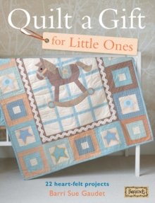 Quilt a Gift for Little Ones : 22 Heart-Felt Projects for Babies, Paperback