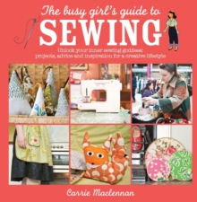 The Busy Girl's Guide to Sewing : Unlock Your Inner Sewing Goddess: Projects, Advice and Inspiration for a Creative Lifestyle, Paperback Book