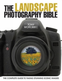 The Landscape Photography Bible : The Complete Guide to Taking Stunning Scenic Images, Paperback