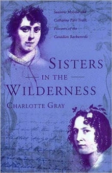 Sisters in the Wilderness : The Lives of Susanna Moodie and Catherine Parr Traill, Hardback