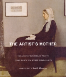 The Artist's Mother : The Greatest Painters Pay Tribute to the Women Who Rocked Their Cradles, Hardback