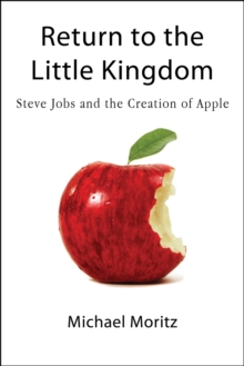 Return to the Little Kingdom : Steve Jobs, the Creation of Apple and How it Changed the World, Paperback Book