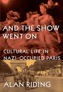 And the Show Went on : Cultural Life in Nazi-occupied Paris, Hardback