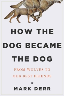 How the Dog Became the Dog : From Wolves to Our Best Friends, Hardback Book