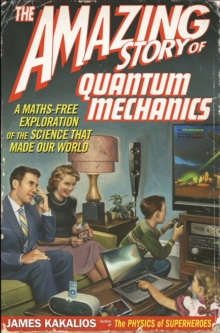 The Amazing Story of Quantum Mechanics : A Maths Free Exploration Of Quantum Mechanics, Paperback