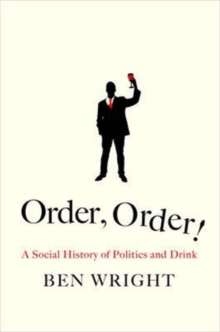 Order, Order! : The Rise and Fall of Political Drinking, Hardback Book