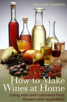 How to Make Wines at Home : Using Wild and Cultivated Fruit, Flowers and Vegetables, Paperback
