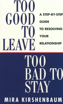 Too Good to Leave, Too Bad to Stay : A Step by Step Guide to Help You Decide Whether to Stay in or Get Out of Your Relationship, Paperback