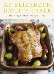 At Elizabeth David's Table : Her Very Best Everyday Recipes, Hardback