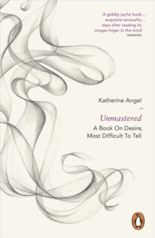 Unmastered : A Book on Desire, Most Difficult to Tell, Paperback