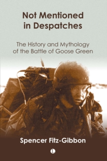 Not Mentioned in Despatches : The History and Mythology of the Battle of Goose Green, Paperback