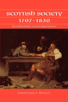 Scottish Society, 1707-1830 : Beyond Jacobitism, Towards Industrialisation, Paperback Book