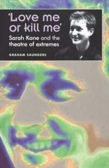 Love Me or Kill Me : Sarah Kane and the Theatre of Extremes, Paperback