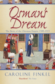 Osman's Dream : The Story of the Ottoman Empire 1300-1923, Paperback Book