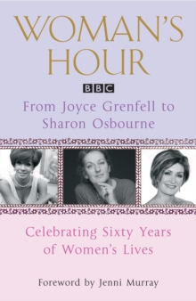 """Woman's Hour"" from Joyce Grenfell to Sharon Osbourne : Celebrating Sixty Years of Women's Lives, Paperback"