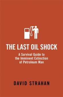 The Last Oil Shock : A Survival Guide to the Imminent Extinction of Petroleum Man, Paperback