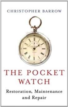 The Pocket Watch : Restoration, Maintenance and Repair, Hardback