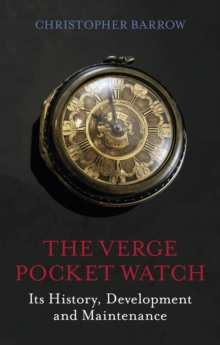 The Verge Pocket Watch : Its History, Development and Maintenance, Hardback Book
