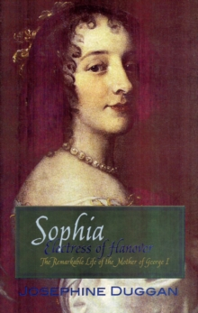Sophia Electress of Hanover : The Remarkable Life of the Mother of George I, Paperback