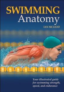 Swimming Anatomy : Your Illustrated Guide for Swimming Strength, Speed and Endurance, Paperback