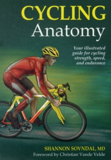 Cycling Anatomy : Your Illustrated Guide for Cycling Strength, Speed, and Endurance, Paperback