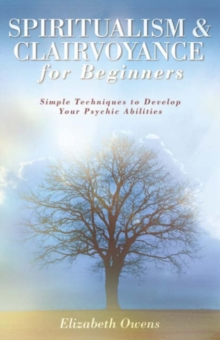 Spiritualism and Clairvoyance for Beginners : Simple Techniques to Develop Your Psychic Abilities, Paperback