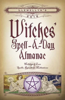 Llewellyn's 2016 Witches' Spell-a-Day Almanac : Holidays and Lore, Spells, Rituals and Meditations, Paperback