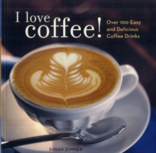 I Love Coffee! : Over 100 Easy and Delicious Coffee Drinks, Paperback