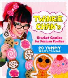 Twinkie Chan's Crochet Goodies for Fashion Foodies : 20 Yummy Treats to Wear, Paperback Book