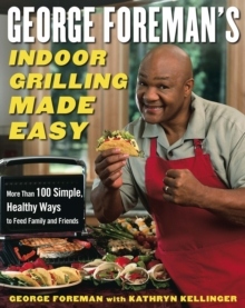 George Foreman's Indoor Grilling Made Easy : More Than 100 Simple, Healthy Ways to Feed Family and Friends, Hardback