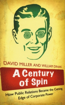 A Century of Spin : How Public Relations Became the Cutting Edge of Corporate Power, Paperback Book
