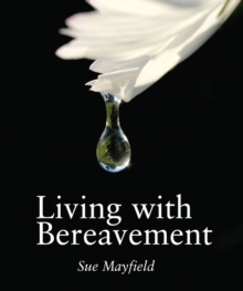 Living with Bereavement : Practical, Emotional and Spiritual Help for Those Weathering Bereavement, Hardback