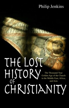 The Lost History of Christianity : The Thousand-year Golden Age of the Church in the Middle East, Africa, and Asia, Paperback