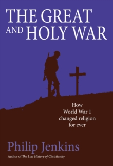 The Great and Holy War : How World War I Changed Religion for Ever, Hardback