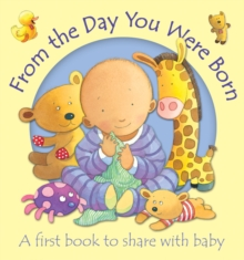 From the Day You Were Born : A First Book to Share with Baby, Board book
