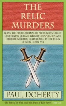 The Relic Murders : Being the Sixth Journal of Sir Roger Shallot Concerning Certain Wicked Conspiracies and Horrible Murders Perpetrated in the Reign of King Henry VIII, Paperback