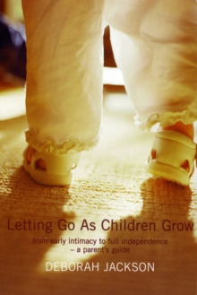Letting Go as Children Grow : From Early Intimacy to Full Independence - a Parent's Guide, Paperback Book